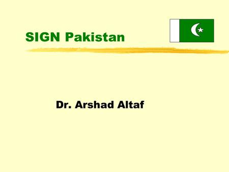 SIGN Pakistan Dr. Arshad Altaf. Objectives of the Presentation zOverview of burden of disease in Pakistan because of unsafe injection practices zPresent.