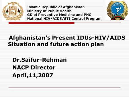 Afghanistan's Present IDUs-HIV/AIDS Situation and future action plan Dr.Saifur-Rehman NACP Director April,11,2007 Islamic Republic of Afghanistan Ministry.
