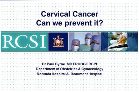 Cervical Cancer Can we prevent it? Dr Paul Byrne MD FRCOG FRCPI Department of Obstetrics & Gynaecology Rotunda Hospital & Beaumont Hospital.