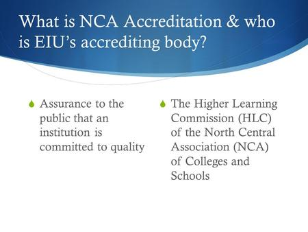 What is NCA Accreditation & who is EIU's accrediting body?  Assurance to the public that an institution is committed to quality  The Higher Learning.