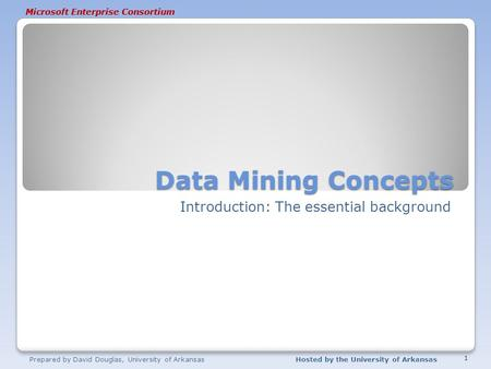 Microsoft Enterprise Consortium Data Mining Concepts Introduction: The essential background Prepared by David Douglas, University of ArkansasHosted by.