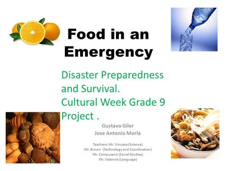 Food in an Emergency Gustavo Giler Jose Antonio Morla Teachers: Mr. Vinueza (Science) Mr. Brown (Technology and Coordination) Mr. Campusano (Social Studies)