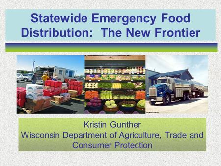 Statewide Emergency Food Distribution: The New Frontier Kristin Gunther Wisconsin Department of Agriculture, Trade and Consumer Protection.