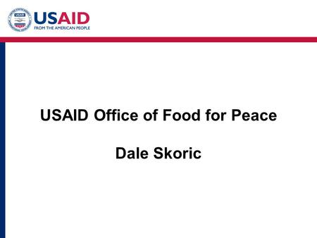 USAID Office of Food for Peace Dale Skoric. U.S. Food Assistance - General Outline Title I: Trade & Development Assistance USDA Title II: Emergency &