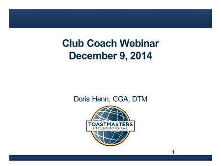 Club Coach Webinar December 9, 2014 Doris Henn, CGA, DTM 1.