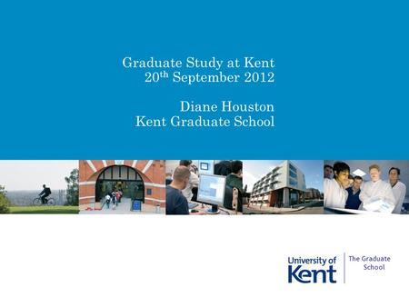 Graduate Study at Kent 20 th September 2012 Diane Houston Kent Graduate School The Graduate School.