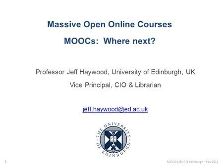 Massive Open Online Courses MOOCs: Where next? Professor Jeff Haywood, University of Edinburgh, UK Vice Principal, CIO & Librarian