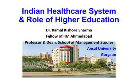 Indian Healthcare System & Role of Higher Education Dr. Kamal Kishore Sharma Fellow of IIM Ahmedabad Professor & Dean, School of Management Studies Ansal.