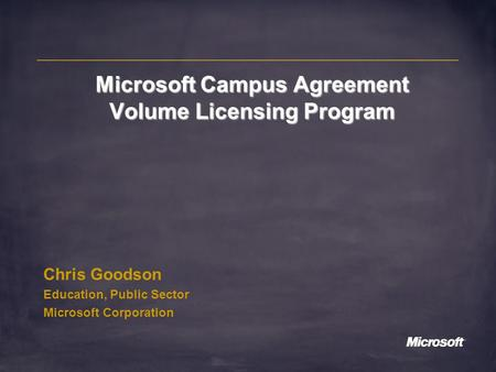 Microsoft Campus Agreement Volume Licensing Program Chris Goodson Education, Public Sector Microsoft Corporation.
