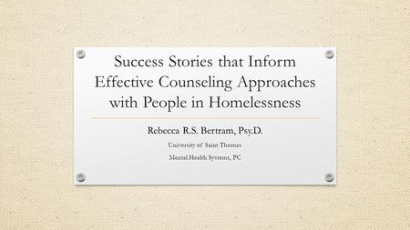 Success Stories that Inform Effective Counseling Approaches with People in Homelessness Rebecca R.S. Bertram, Psy.D. University of Saint Thomas Mental.