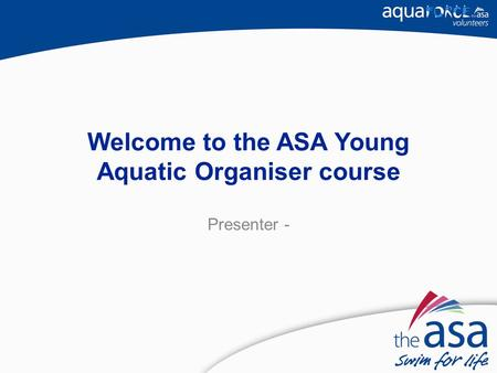 Welcome to the ASA Young Aquatic Organiser course Presenter -