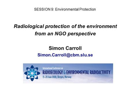 Radiological protection of the environment from an NGO perspective Simon Carroll SESSION 9: Environmental Protection.