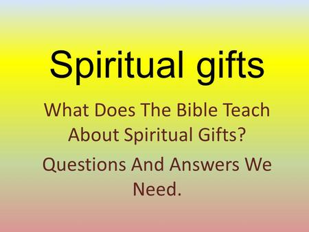 Spiritual gifts What Does The Bible Teach About Spiritual Gifts? Questions And Answers We Need.