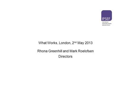 What Works, London, 2 nd May 2013 Rhona Greenhill and Mark Roelofsen Directors.