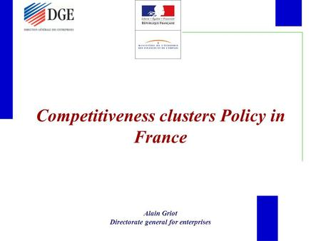 Competitiveness clusters Policy in France Alain Griot Directorate general for enterprises.