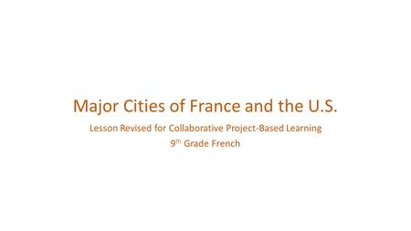 Major Cities of France and the U.S. Lesson Revised for Collaborative Project-Based Learning 9 th Grade French.