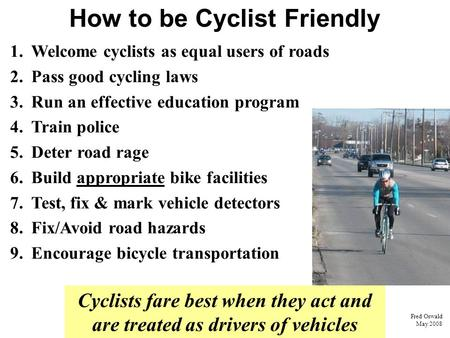 How to be Cyclist Friendly Cyclists fare best when they act and are treated as drivers of vehicles Fred Oswald May 2008 1. Welcome cyclists as equal users.