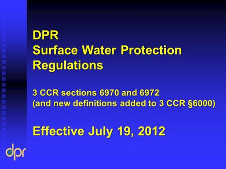 DPR Surface Water Protection Regulations 3 CCR sections 6970 and 6972 (and new definitions added to 3 CCR §6000) Effective July 19, 2012.