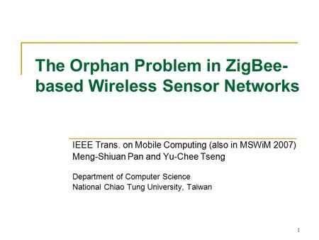 1 The Orphan Problem in ZigBee- based Wireless Sensor Networks IEEE Trans. on Mobile Computing (also in MSWiM 2007) Meng-Shiuan Pan and Yu-Chee Tseng Department.