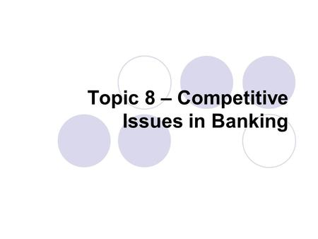 Topic 8 – Competitive Issues in Banking. Competitive Issues in Banking Outline  Output Measurement  Productivity Measurement  Economies of Scale and.