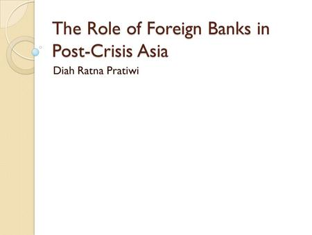 The Role of Foreign Banks in Post-Crisis Asia Diah Ratna Pratiwi.