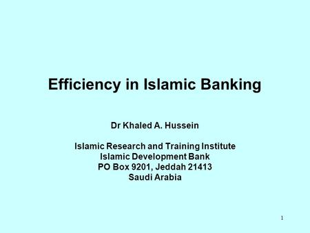 1 Efficiency in Islamic Banking Dr Khaled A. Hussein Islamic Research and Training Institute Islamic Development Bank PO Box 9201, Jeddah 21413 Saudi Arabia.
