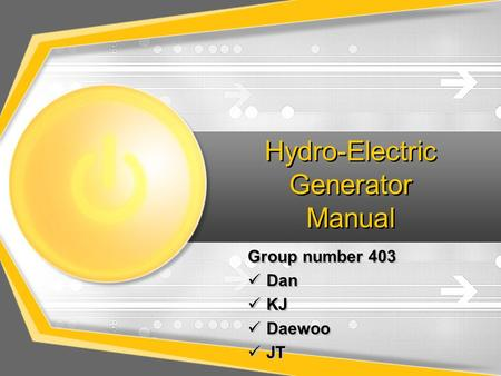 Hydro-Electric Generator Manual Group number 403 Dan KJ Daewoo JT Group number 403 Dan KJ Daewoo JT.