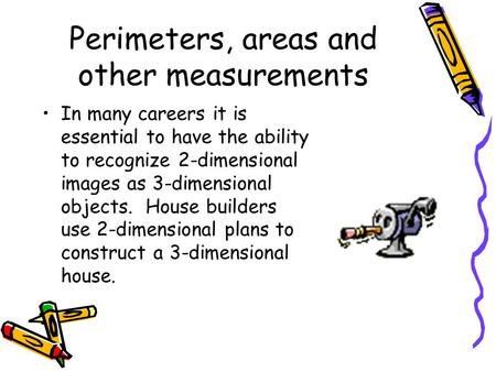 Perimeters, areas and other measurements In many careers it is essential to have the ability to recognize 2-dimensional images as 3-dimensional objects.