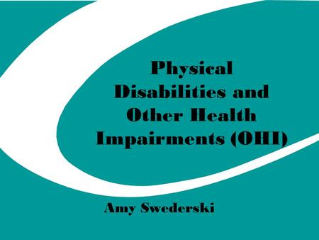 Physical Disabilities and Other Health Impairments (OHI) Amy Swederski.