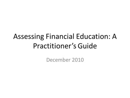 Assessing Financial Education: A Practitioner's Guide December 2010.