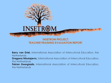 INSETROM PROJECT TEACHER TRAINING EVALUATION REPORT Barry van Driel, International Association of Intercultural Education, the Netherlands Dragana Nikolajevic,