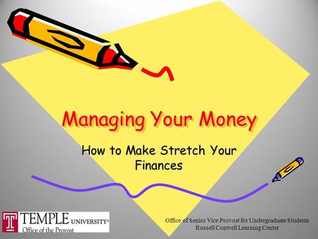 Managing Your Money How to Make Stretch Your Finances Office of Senior Vice Provost for Undergraduate Students Russell Conwell Learning Center.