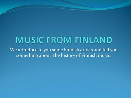 We introduce to you some Finnish artists and tell you something about the history of Finnish music.
