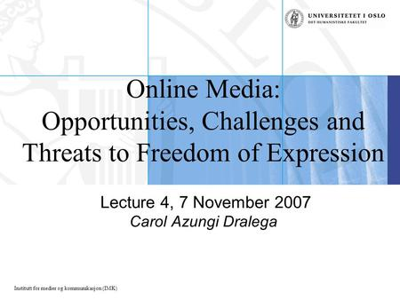 Institutt for medier og kommunikasjon (IMK) Online <strong>Media</strong>: Opportunities, Challenges and Threats to Freedom of Expression Lecture 4, 7 November 2007 Carol.