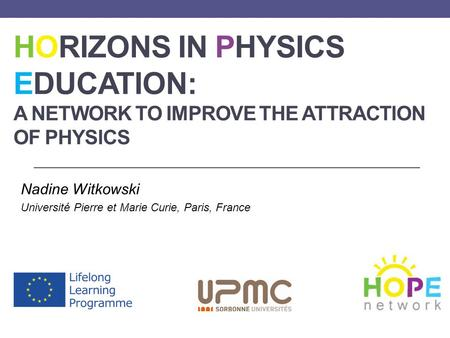 HORIZONS IN PHYSICS EDUCATION: A NETWORK TO IMPROVE THE ATTRACTION OF PHYSICS Nadine Witkowski Université Pierre et Marie Curie, Paris, France.