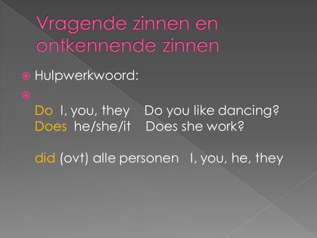  Hulpwerkwoord:  Do I, you, they Do you like dancing? Does he/she/it Does she work? did (ovt) alle personen I, you, he, they.