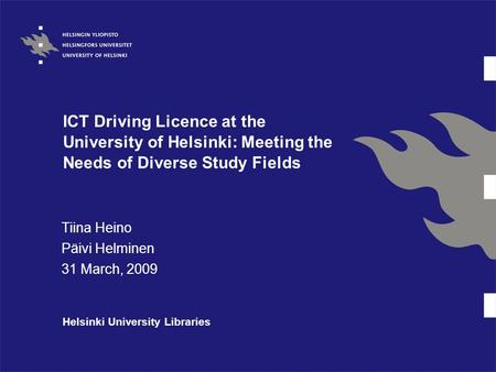 ICT Driving Licence at the University of Helsinki: Meeting the Needs of Diverse Study Fields Tiina Heino Päivi Helminen 31 March, 2009 Helsinki University.