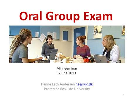 Oral Group Exam Mini-seminar 6 June 2013 Hanne Leth Andersen Prorector, Roskilde University 1.