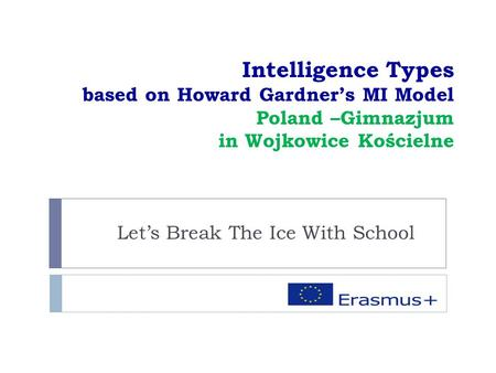 Intelligence Types based on Howard Gardner's MI Model Poland –Gimnazjum in Wojkowice Kościelne Let's Break The Ice With School.