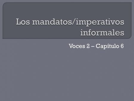 Voces 2 – Capítulo 6.  Unlike the formal commands, informal commands have different forms for positive commands and negative commands.  Informal commands.