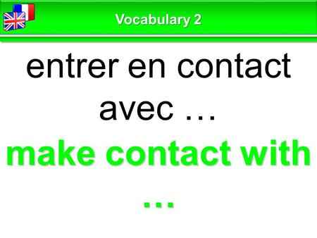 Make contact with … entrer en contact avec … Vocabulary 2.