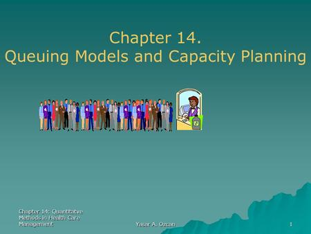 Chapter 14: Quantitatve Methods in Health Care Management Yasar A. Ozcan 1 Chapter 14. Queuing Models and Capacity Planning.