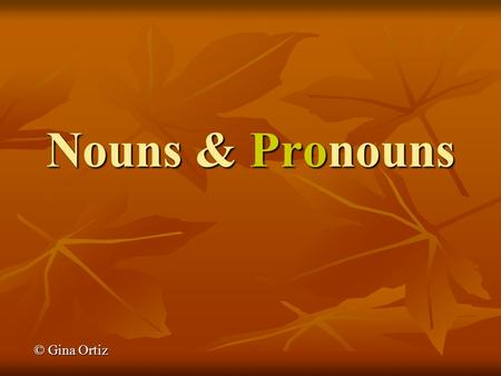 Nouns & Pronouns © Gina Ortiz. What is a NOUN? Nouns are NAMES – Nouns are NAMES – of persons (Tommy, Mary, the boy, the student) of persons (Tommy, Mary,