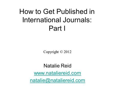 How to Get Published in International Journals: Part I Copyright © 2012 Natalie Reid