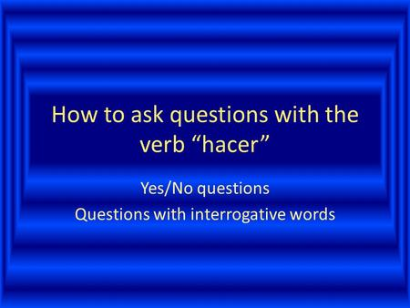 "How to ask questions with the verb ""hacer"" Yes/No questions Questions with interrogative words."