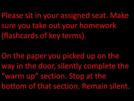 Please sit in your assigned seat. Make sure you take out your homework (flashcards of key terms). On the paper you picked up on the way in the door, silently.