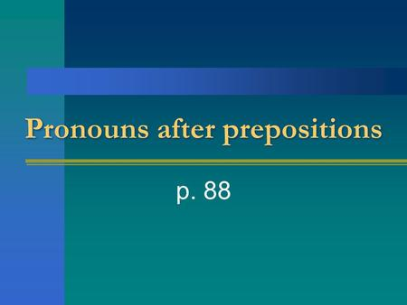 Pronouns after prepositions p. 88. Pronouns take the place of nouns. They can stand for the person talking, the person being talked to, or someone or.