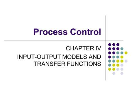 Process Control CHAPTER IV INPUT-OUTPUT MODELS AND TRANSFER FUNCTIONS.