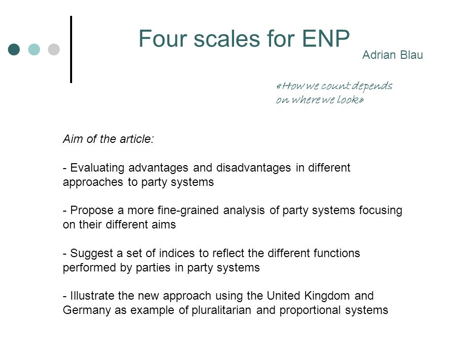 Seats and votes Competition for government Qualitative (Sartori - Relevant parties Blondel - Germany Siaroff - UK) QuantitativeENP NV = 1/ i v i 2 NS = 1/ i s i 2 You can look at: WHAT.