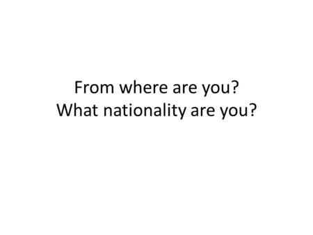 From where are you? What nationality are you?. ¿De dónde eres tú? (From where are you?) Yo soy de ____. (I am from _____.) Targets: Ask/tell where people.